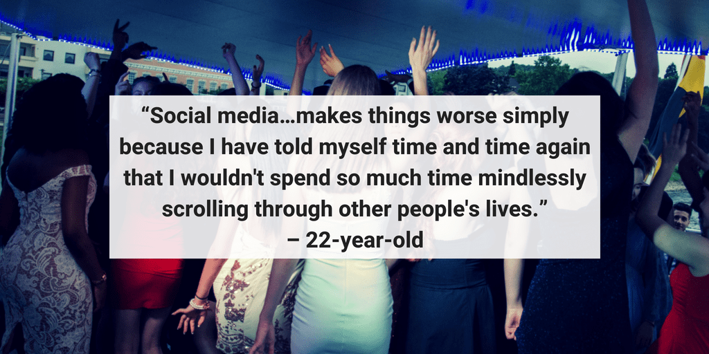 Social media makes things worse because I have told myself time and time again that I wouldn't spend so much time mindlessly scrolling through other people's lives. - 22 year old